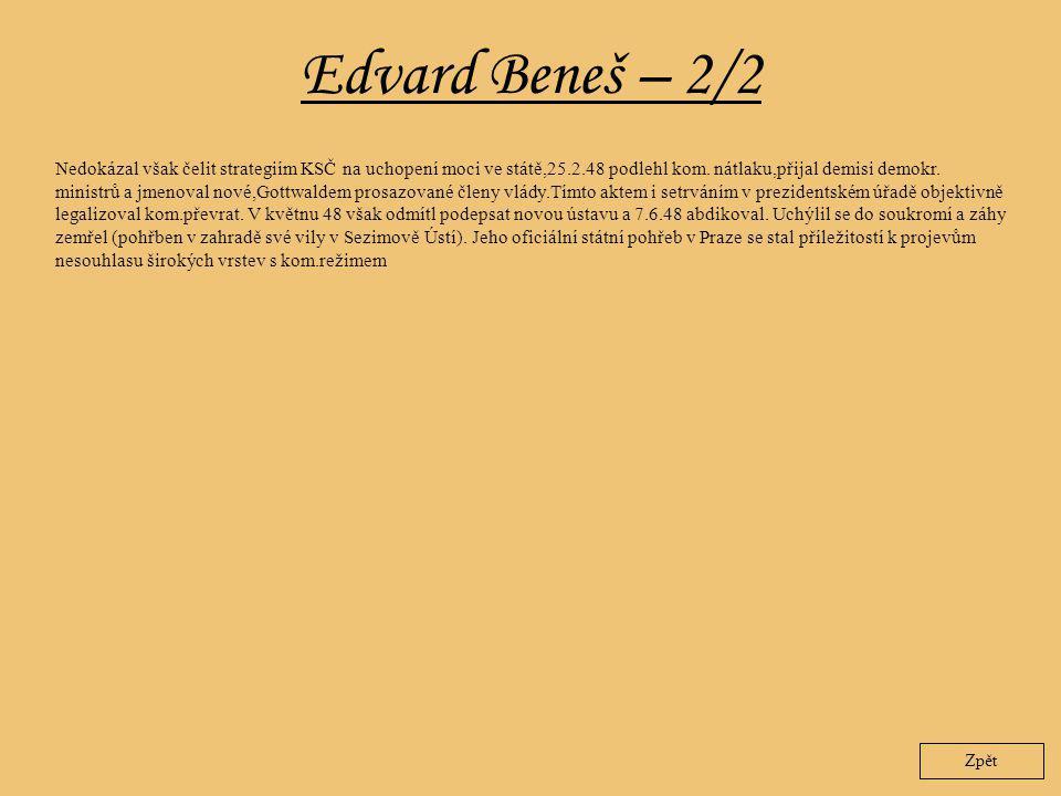 Edvard Beneš – 2/2 Zpět Nedokázal však čelit strategiím KSČ na uchopení moci ve státě,25.2.48 podlehl kom. nátlaku,přijal demisi demokr. ministrů a jm