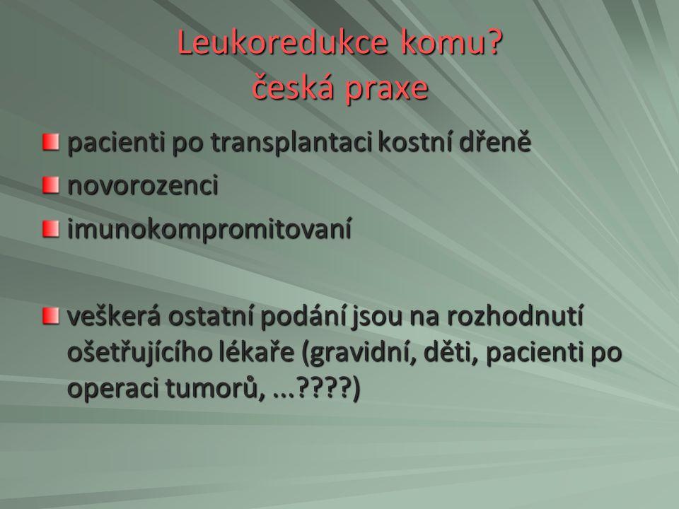 Leukoredukce komu? česká praxe pacienti po transplantaci kostní dřeně novorozenciimunokompromitovaní veškerá ostatní podání jsou na rozhodnutí ošetřuj