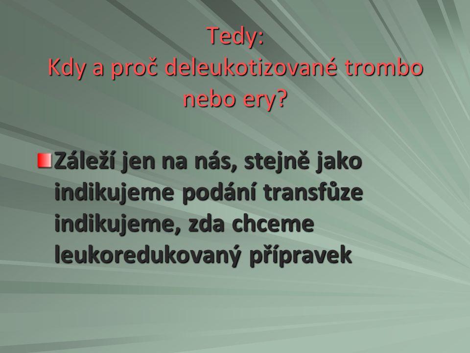 Tedy: Kdy a proč deleukotizované trombo nebo ery? Záleží jen na nás, stejně jako indikujeme podání transfůze indikujeme, zda chceme leukoredukovaný př