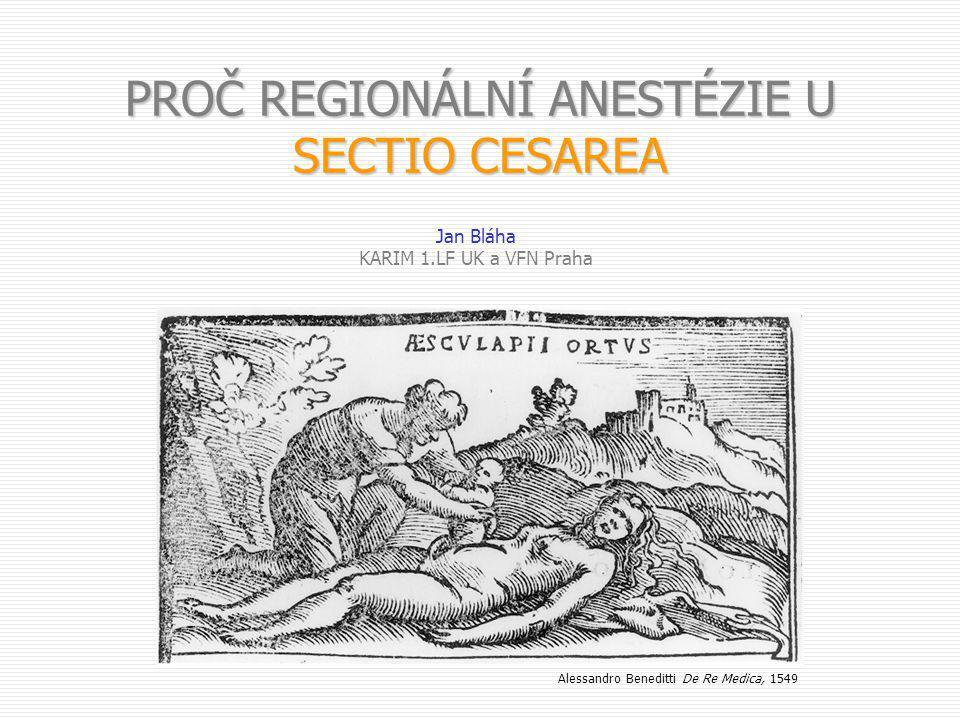 PROČ REGIONÁLNÍ ANESTÉZIE U SECTIO CESAREA Jan Bláha KARIM 1.LF UK a VFN Praha Alessandro Beneditti De Re Medica, 1549