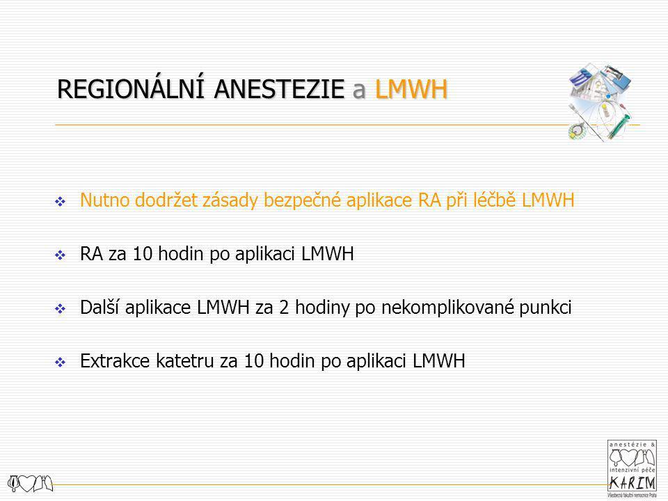 REGIONÁLNÍ ANESTEZIE a LMWH  Nutno dodržet zásady bezpečné aplikace RA při léčbě LMWH  RA za 10 hodin po aplikaci LMWH  Další aplikace LMWH za 2 ho
