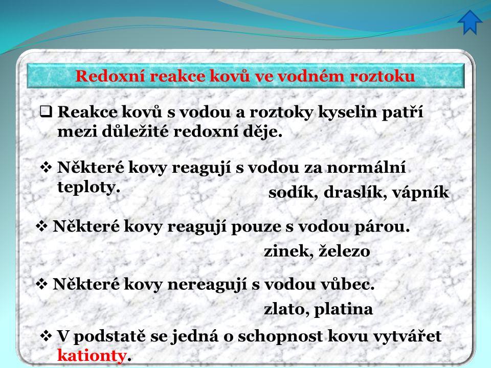 Redoxní reakce kovů ve vodném roztoku  Reakce kovů s vodou a roztoky kyselin patří mezi důležité redoxní děje.  Některé kovy reagují s vodou za norm