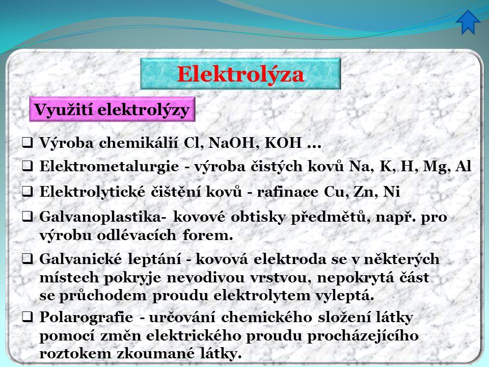 Elektrolýza Využití elektrolýzy  Výroba chemikálií Cl, NaOH, KOH …  Elektrometalurgie - výroba čistých kovů Na, K, H, Mg, Al  Elektrolytické čištěn