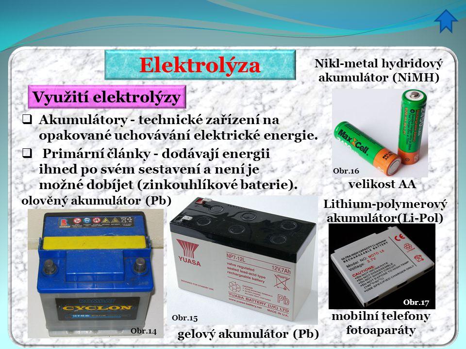 Elektrolýza Využití elektrolýzy  Akumulátory - technické zařízení na opakované uchovávání elektrické energie. Obr.14 Obr.16 Obr.15 olověný akumulátor