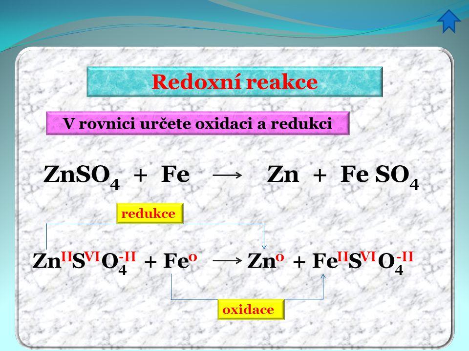 V rovnici určete oxidaci a redukci Redoxní reakce ZnSO 4 + Fe Zn + Fe SO 4 II -II VI 0 0 redukce oxidace