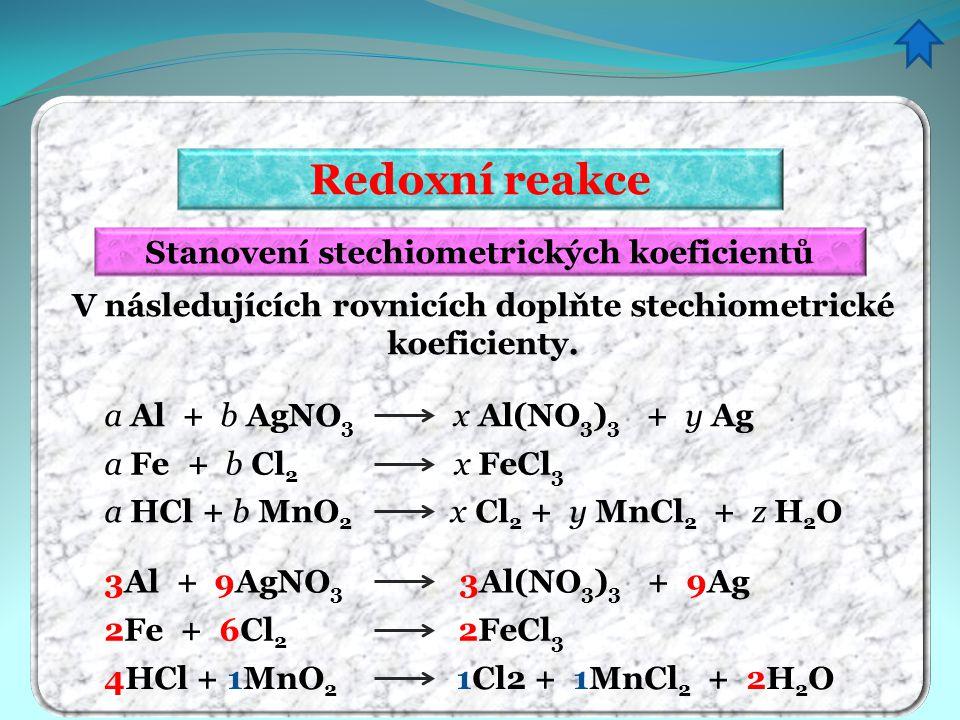 Redoxní reakce Stanovení stechiometrických koeficientů V následujících rovnicích doplňte stechiometrické koeficienty. a Al + b AgNO 3 x Al(NO 3 ) 3 +