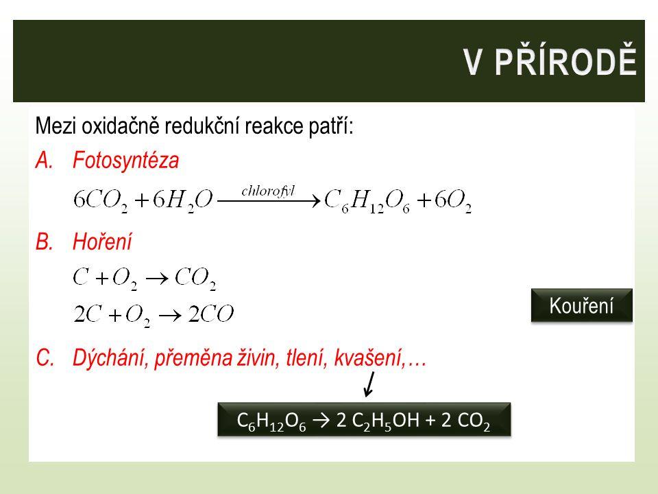 Mezi oxidačně redukční reakce patří: A.Fotosyntéza B.Hoření C.Dýchání, přeměna živin, tlení, kvašení,… Kouření C 6 H 12 O 6 → 2 C 2 H 5 OH + 2 CO 2
