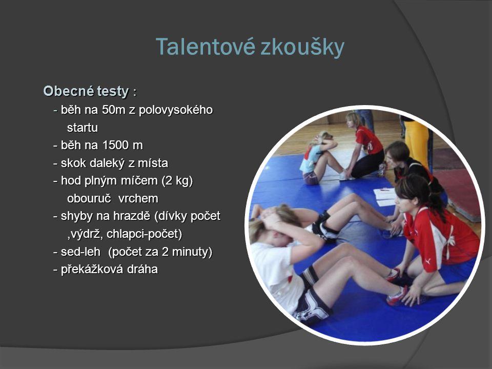 Talentové zkoušky Obecné testy : - běh na 50m z polovysokého - běh na 50m z polovysokého startu startu - běh na 1500 m - běh na 1500 m - skok daleký z místa - skok daleký z místa - hod plným míčem (2 kg) - hod plným míčem (2 kg) obouruč vrchem obouruč vrchem - shyby na hrazdě (dívky počet - shyby na hrazdě (dívky počet,výdrž, chlapci-počet),výdrž, chlapci-počet) - sed-leh (počet za 2 minuty) - sed-leh (počet za 2 minuty) - překážková dráha - překážková dráha