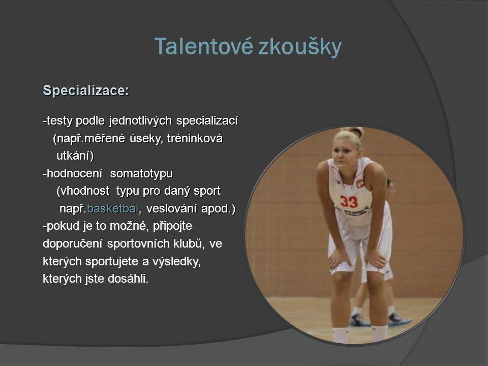Talentové zkoušky Specializace: -testy podle jednotlivých specializací (např.měřené úseky, tréninková (např.měřené úseky, tréninková utkání) utkání) -hodnocení somatotypu (vhodnost typu pro daný sport (vhodnost typu pro daný sport např.basketbal, veslování apod.) např.basketbal, veslování apod.) - -pokud je to možné, připojte doporučení sportovních klubů, ve kterých sportujete a výsledky, kterých jste dosáhli.