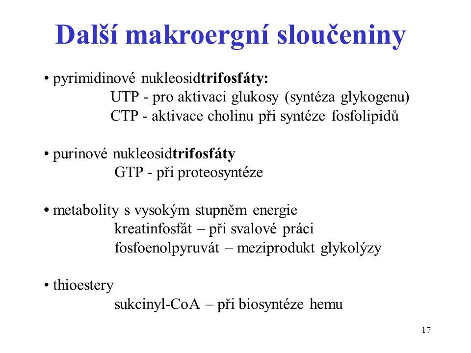 17 Další makroergní sloučeniny pyrimidinové nukleosidtrifosfáty: UTP - pro aktivaci glukosy (syntéza glykogenu) CTP - aktivace cholinu při syntéze fos