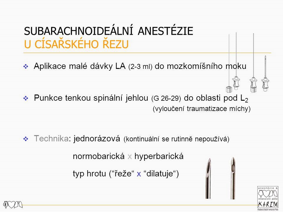 SUBARACHNOIDEÁLNÍ ANESTÉZIE U CÍSAŘSKÉHO ŘEZU  Aplikace malé dávky LA (2-3 ml) do mozkomíšního moku  Punkce tenkou spinální jehlou (G 26-29) do oblasti pod L 2 (vyloučení traumatizace míchy)  Technika: jednorázová (kontinuální se rutinně nepoužívá) normobarická x hyperbarická typ hrotu ( řeže x dilatuje )
