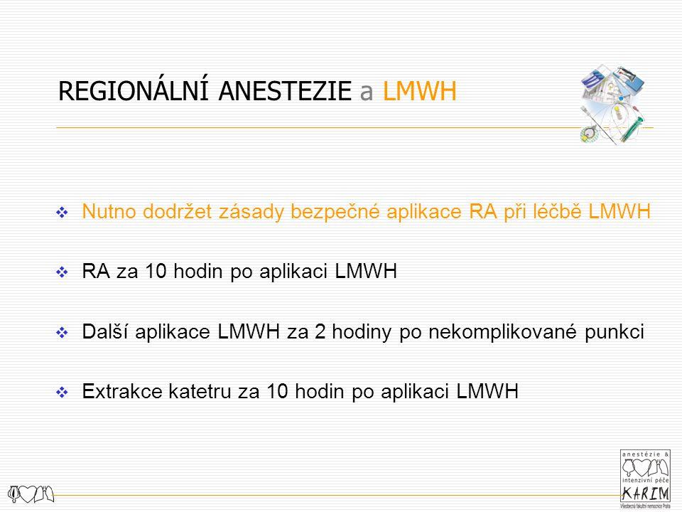 REGIONÁLNÍ ANESTEZIE a LMWH  Nutno dodržet zásady bezpečné aplikace RA při léčbě LMWH  RA za 10 hodin po aplikaci LMWH  Další aplikace LMWH za 2 hodiny po nekomplikované punkci  Extrakce katetru za 10 hodin po aplikaci LMWH