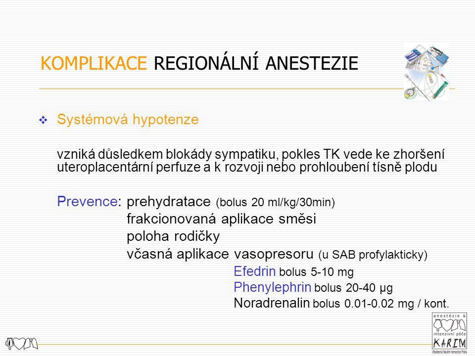 KOMPLIKACE REGIONÁLNÍ ANESTEZIE  Systémová hypotenze vzniká důsledkem blokády sympatiku, pokles TK vede ke zhoršení uteroplacentární perfuze a k rozvoji nebo prohloubení tísně plodu Prevence:prehydratace (bolus 20 ml/kg/30min) frakcionovaná aplikace směsi poloha rodičky včasná aplikace vasopresoru (u SAB profylakticky) Efedrin bolus 5-10 mg Phenylephrin bolus 20-40 μg Noradrenalin bolus 0.01-0.02 mg / kont.