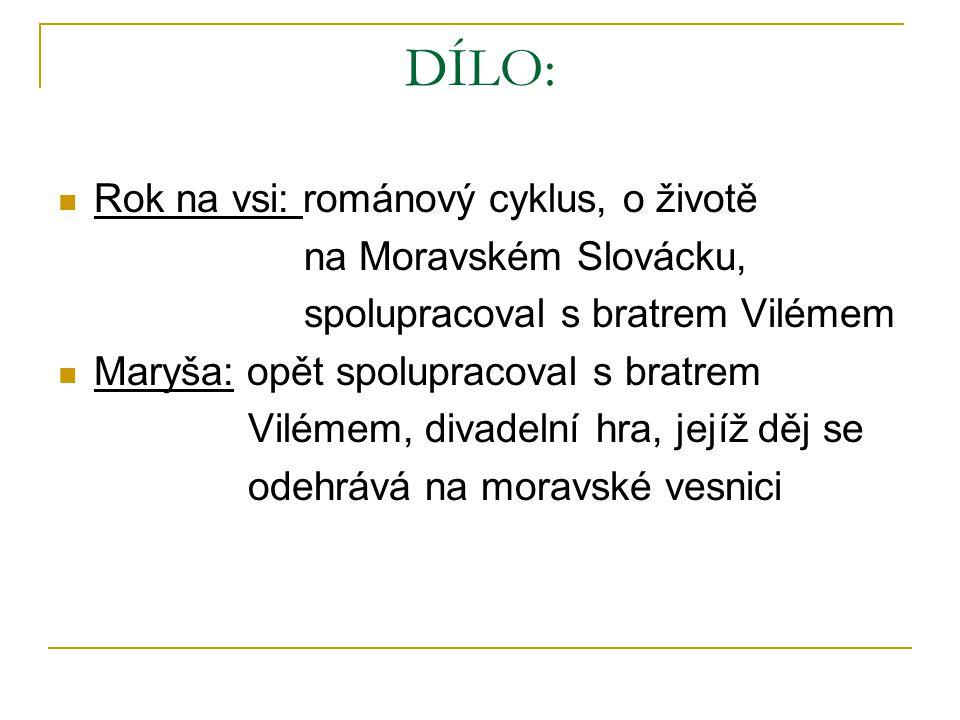 DÍLO: Rok na vsi: románový cyklus, o životě na Moravském Slovácku, spolupracoval s bratrem Vilémem Maryša: opět spolupracoval s bratrem Vilémem, divadelní hra, jejíž děj se odehrává na moravské vesnici