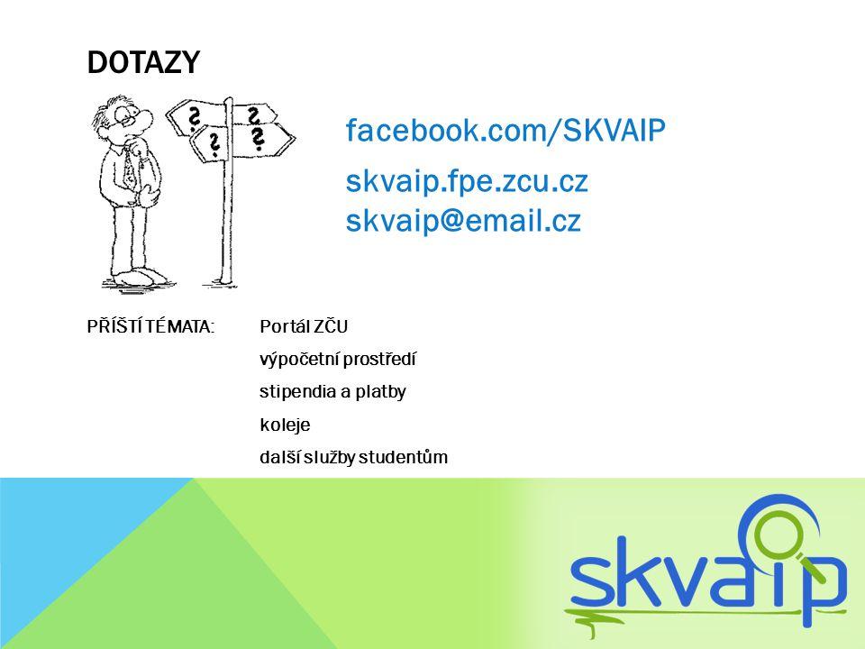 DOTAZY facebook.com/SKVAIP skvaip.fpe.zcu.cz skvaip@email.cz PŘÍŠTÍ TÉMATA: Portál ZČU výpočetní prostředí stipendia a platby koleje další služby stud