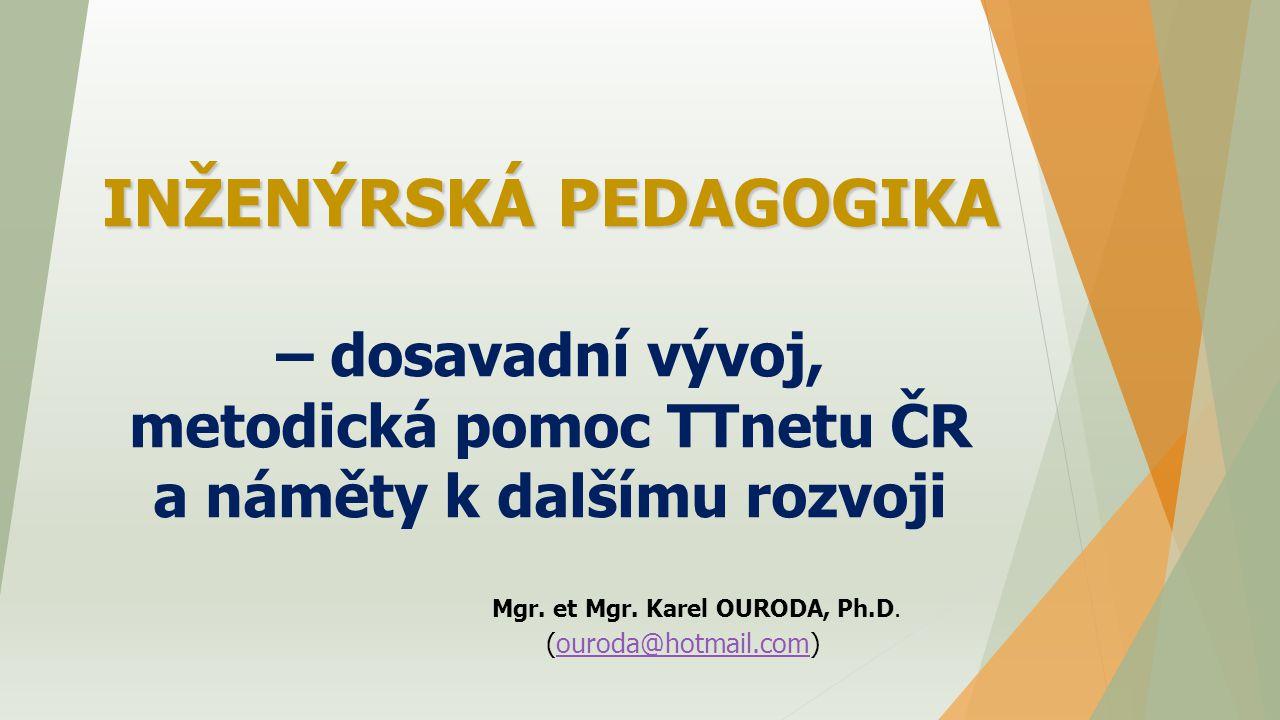 INŽENÝRSKÁ PEDAGOGIKA INŽENÝRSKÁ PEDAGOGIKA – dosavadní vývoj, metodická pomoc TTnetu ČR a náměty k dalšímu rozvoji Mgr. et Mgr. Karel OURODA, Ph.D. (