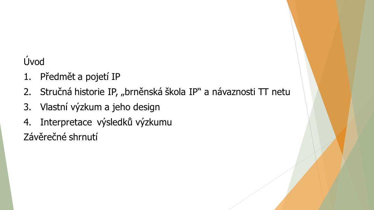 """Úvod 1. Předmět a pojetí IP 2. Stručná historie IP, """"brněnská škola IP"""" a návaznosti TT netu 3. Vlastní výzkum a jeho design 4. Interpretace výsledků"""