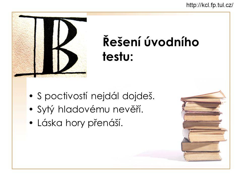 Řešení úvodního testu: S poctivostí nejdál dojdeš. Sytý hladovému nevěří. Láska hory přenáší. http://kcl.fp.tul.cz/