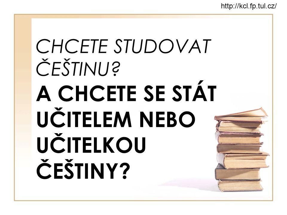 CHCETE STUDOVAT ČEŠTINU? A CHCETE SE STÁT UČITELEM NEBO UČITELKOU ČEŠTINY? http://kcl.fp.tul.cz/