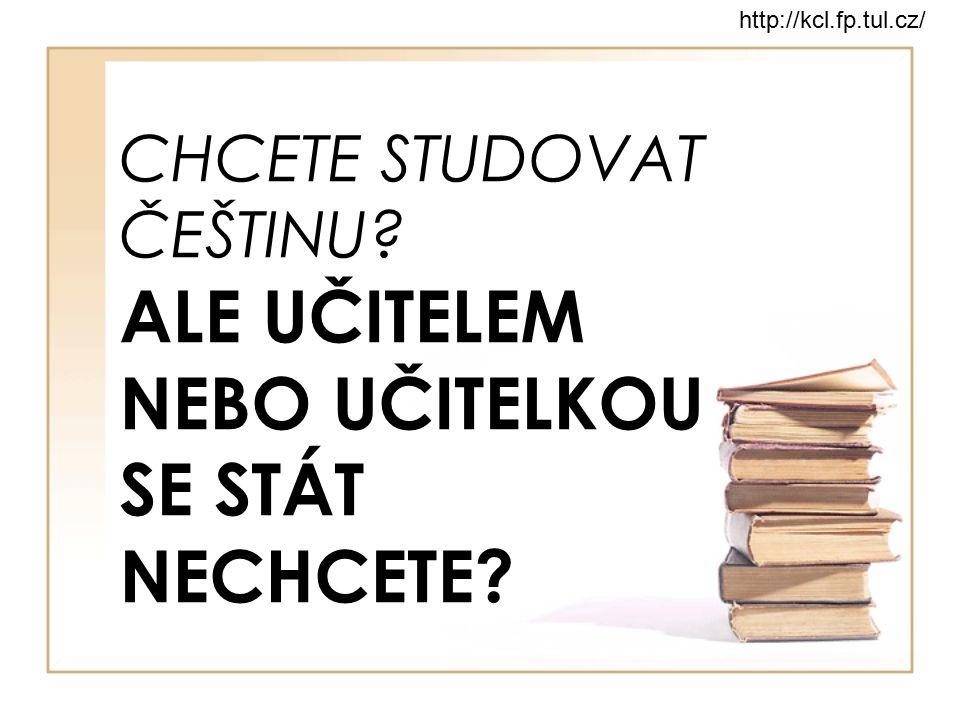 CHCETE STUDOVAT ČEŠTINU? ALE UČITELEM NEBO UČITELKOU SE STÁT NECHCETE? http://kcl.fp.tul.cz/