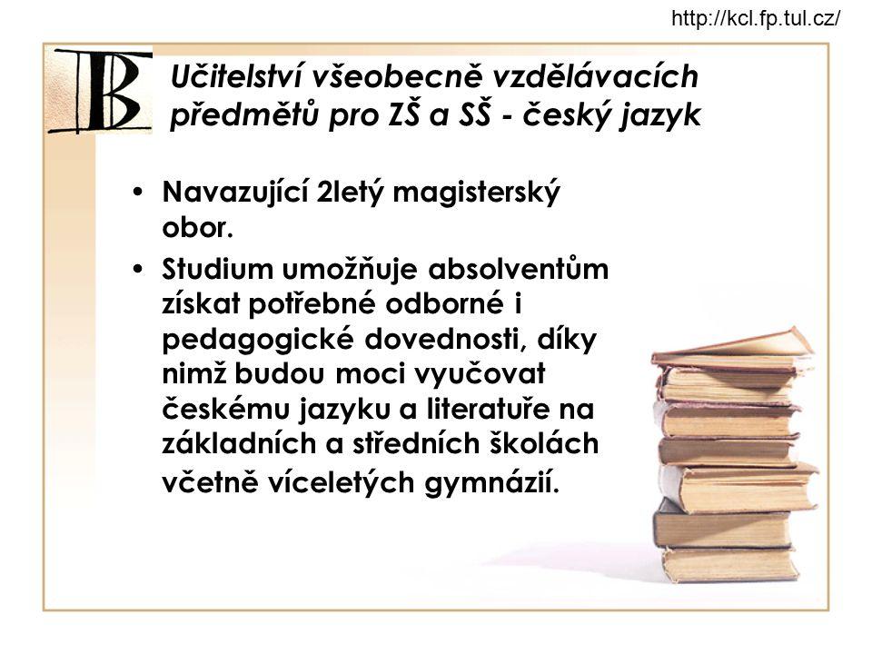 Učitelství všeobecně vzdělávacích předmětů pro ZŠ a SŠ - český jazyk Navazující 2letý magisterský obor. Studium umožňuje absolventům získat potřebné o