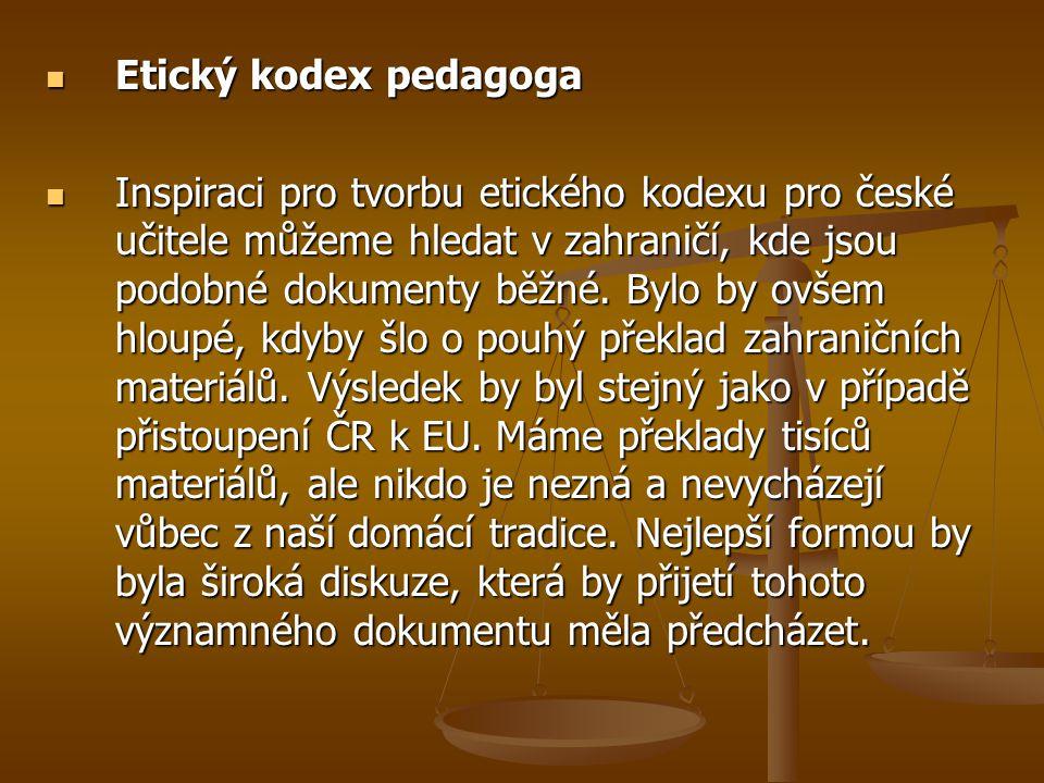 Etický kodex pedagoga Etický kodex pedagoga Inspiraci pro tvorbu etického kodexu pro české učitele můžeme hledat v zahraničí, kde jsou podobné dokumen