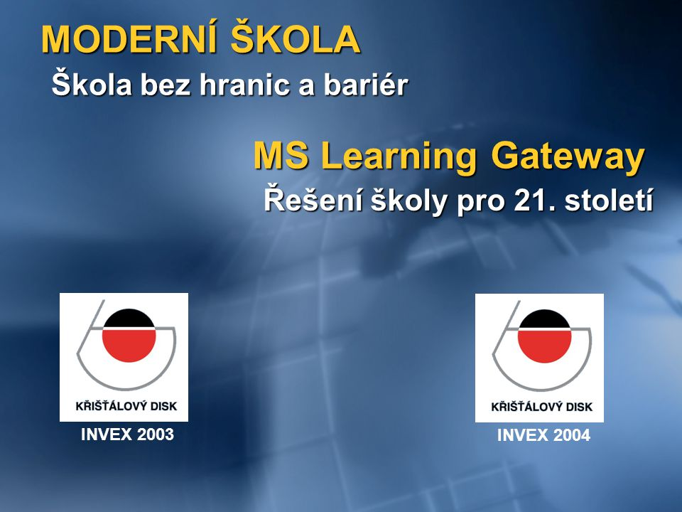 MODERNÍ ŠKOLA Škola bez hranic a bariér INVEX 2004INVEX 2003 MS Learning Gateway Řešení školy pro 21.