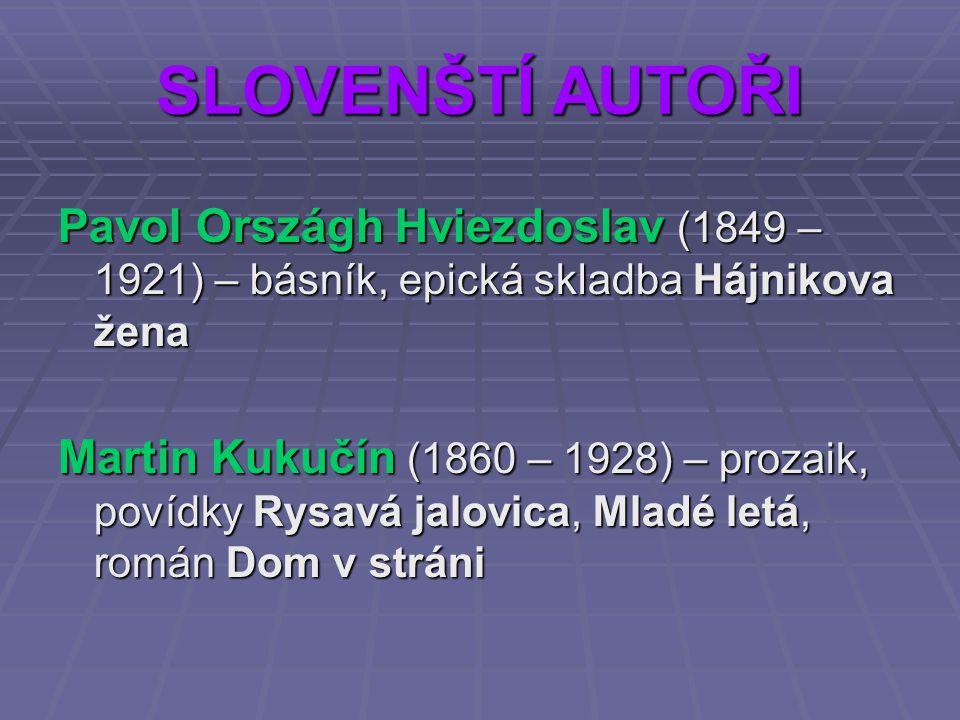 SLOVENŠTÍ AUTOŘI Pavol Országh Hviezdoslav (1849 – 1921) – básník, epická skladba Hájnikova žena Martin Kukučín (1860 – 1928) – prozaik, povídky Rysav