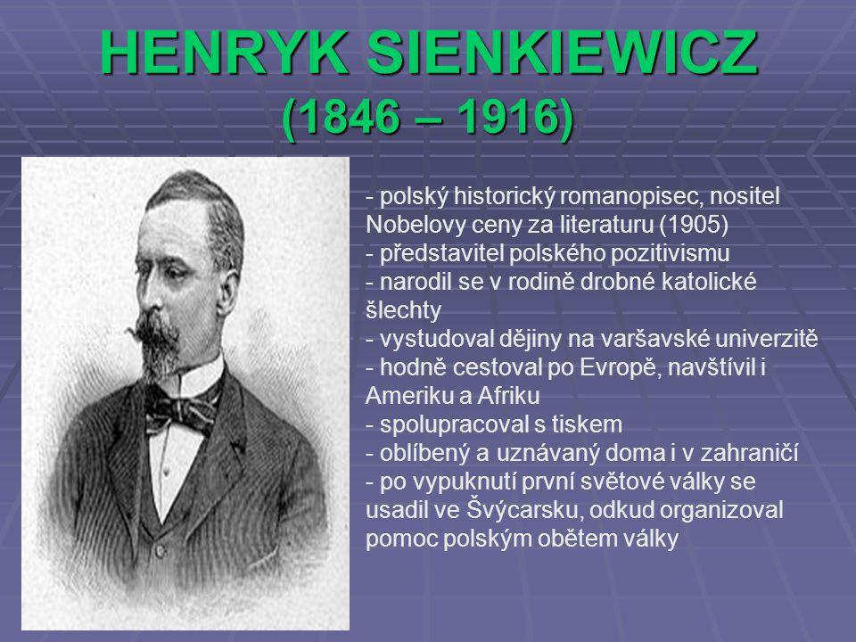 HENRYK SIENKIEWICZ (1846 – 1916) - polský historický romanopisec, nositel Nobelovy ceny za literaturu (1905) ředstavitel polského pozitivismu - narodi