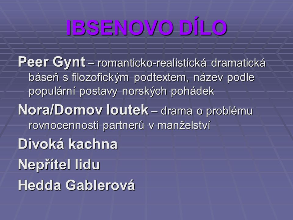 IBSENOVO DÍLO Peer Gynt – romanticko-realistická dramatická báseň s filozofickým podtextem, název podle populární postavy norských pohádek Nora/Domov