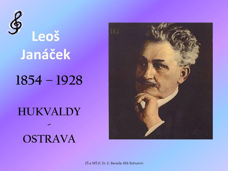 Leoš Janáček 1854 – 1928 HUKVALDY - OSTRAVA ZŠ a MŠ tř. Dr. E. Beneše 456 Bohumín