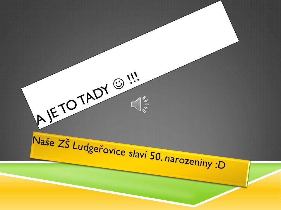 A J E T O T A D Y ! ! ! Naše ZŠ Ludgeřovice slaví 50. narozeniny :D