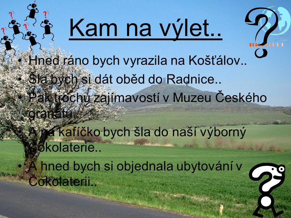 Kam na výlet.. Hned ráno bych vyrazila na Košťálov.. Šla bych si dát oběd do Radnice.. Pak trochu zajímavostí v Muzeu Českého granátu.. A na kafíčko b