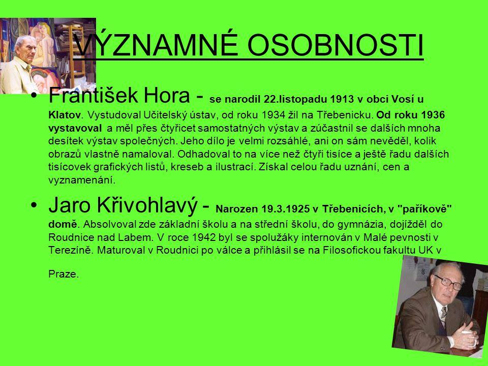 VÝZNAMNÉ OSOBNOSTI František Hora - se narodil 22.listopadu 1913 v obci Vosí u Klatov. Vystudoval Učitelský ústav, od roku 1934 žil na Třebenicku. Od