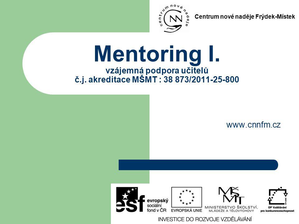 Mentoring I. vzájemná podpora učitelů č.j. akreditace MŠMT : 38 873/2011-25-800 www.cnnfm.cz Centrum nové naděje Frýdek-Místek