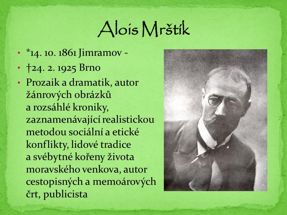 *14. 10. 1861 Jimramov - †24. 2. 1925 Brno Prozaik a dramatik, autor žánrových obrázků a rozsáhlé kroniky, zaznamenávající realistickou metodou sociál