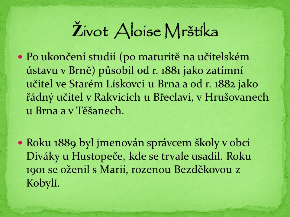 Po ukončení studií (po maturitě na učitelském ústavu v Brně) působil od r. 1881 jako zatímní učitel ve Starém Lískovci u Brna a od r. 1882 jako řádný