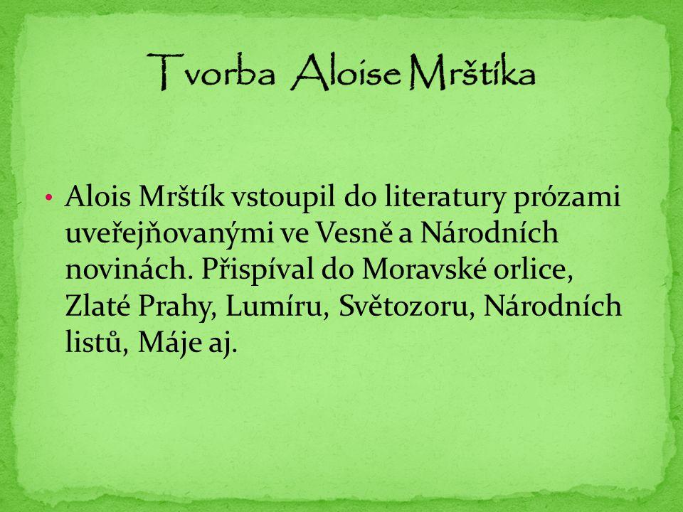 Alois Mrštík vstoupil do literatury prózami uveřejňovanými ve Vesně a Národních novinách. Přispíval do Moravské orlice, Zlaté Prahy, Lumíru, Světozoru