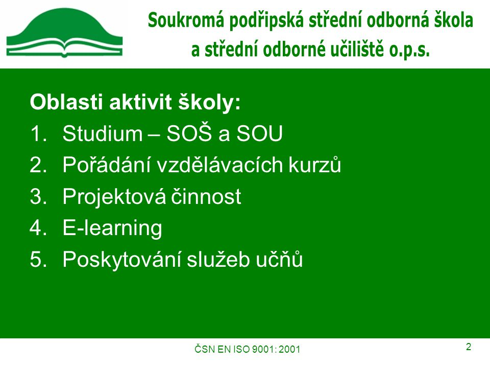 ČSN EN ISO 9001: 2001 2 Oblasti aktivit školy: 1.Studium – SOŠ a SOU 2.Pořádání vzdělávacích kurzů 3.Projektová činnost 4.E-learning 5.Poskytování služeb učňů