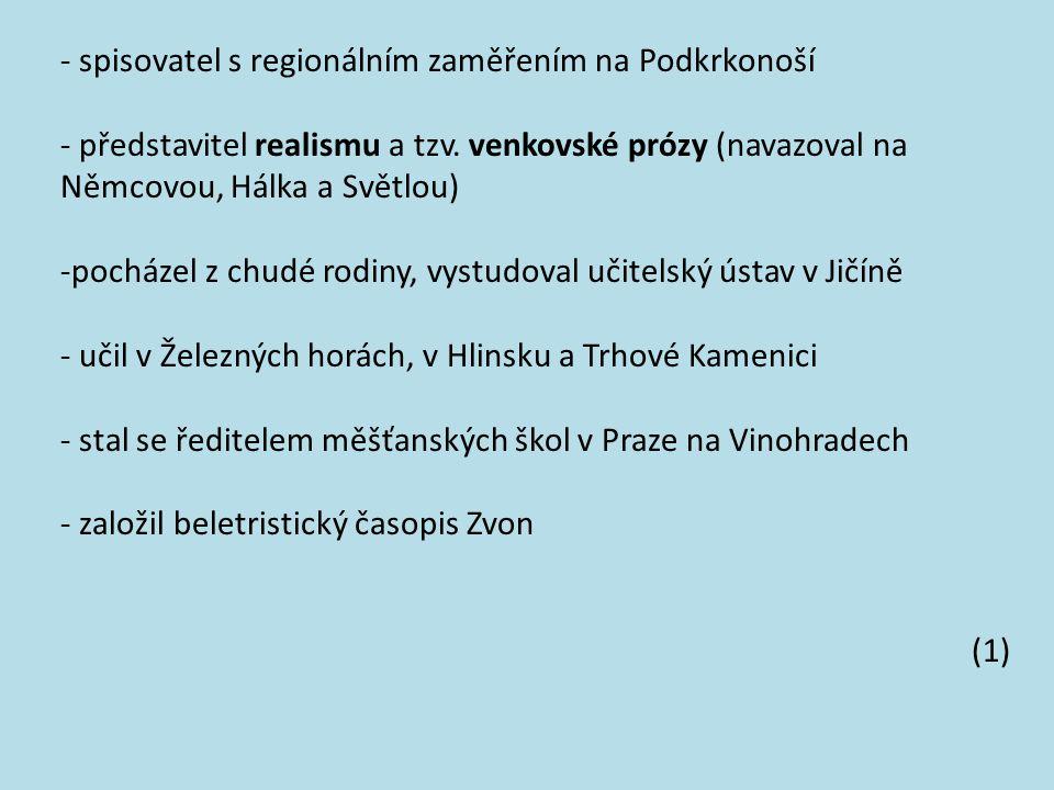 - spisovatel s regionálním zaměřením na Podkrkonoší - představitel realismu a tzv. venkovské prózy (navazoval na Němcovou, Hálka a Světlou) -pocházel