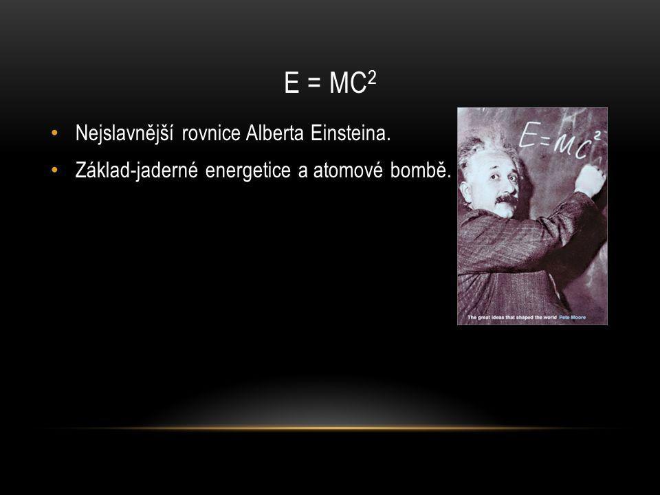 E = MC 2 Nejslavnější rovnice Alberta Einsteina. Základ-jaderné energetice a atomové bombě.