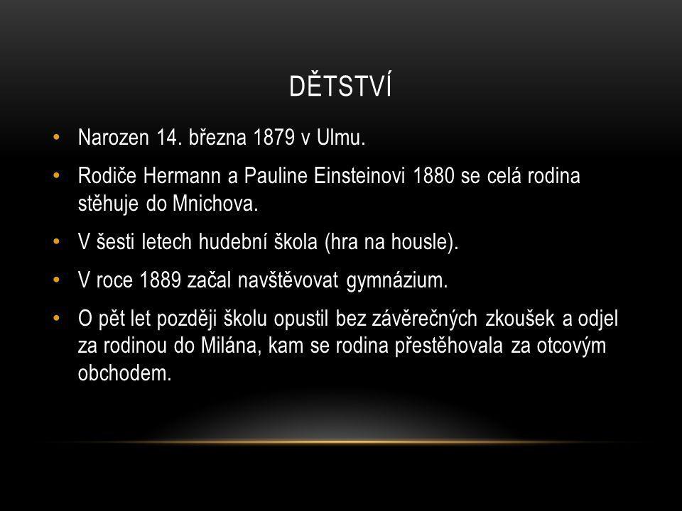 DĚTSTVÍ Narozen 14. března 1879 v Ulmu. Rodiče Hermann a Pauline Einsteinovi 1880 se celá rodina stěhuje do Mnichova. V šesti letech hudební škola (hr