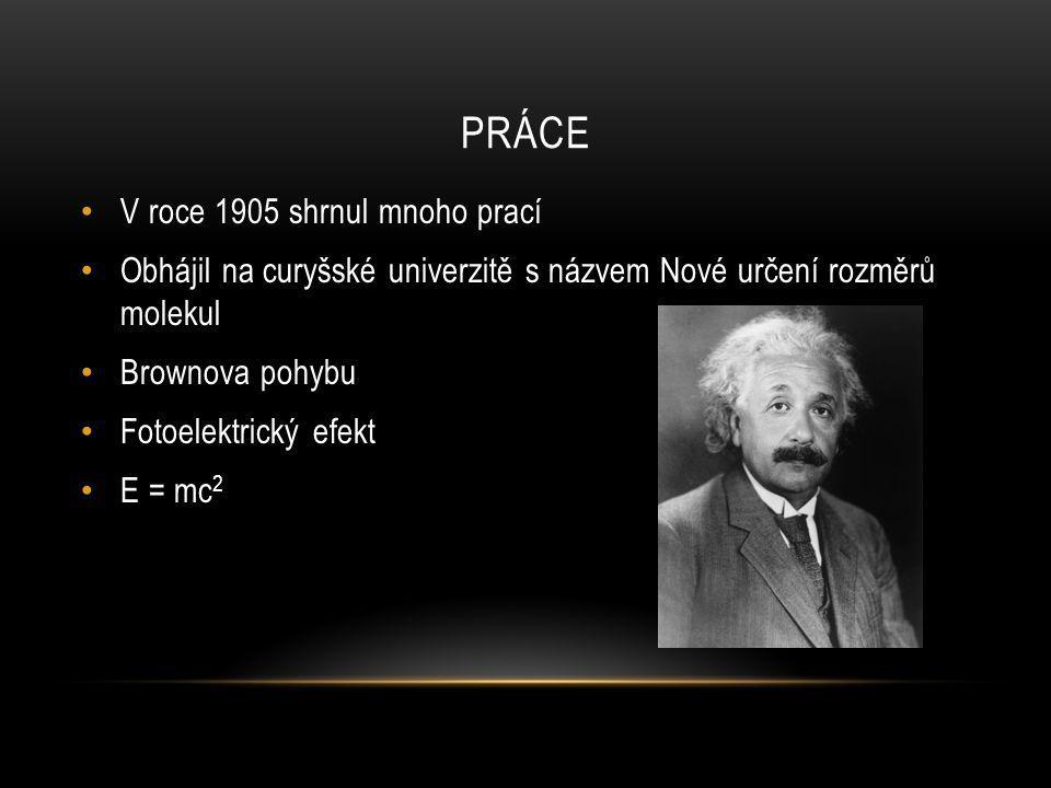 PRÁCE V roce 1905 shrnul mnoho prací Obhájil na curyšské univerzitě s názvem Nové určení rozměrů molekul Brownova pohybu Fotoelektrický efekt E = mc 2