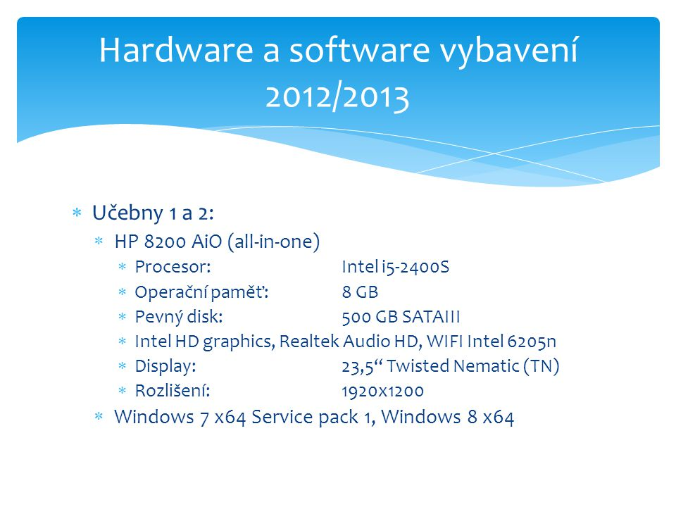  Učebny 1 a 2:  HP 8200 AiO (all-in-one)  Procesor: Intel i5-2400S  Operační paměť:8 GB  Pevný disk:500 GB SATAIII  Intel HD graphics, Realtek Audio HD, WIFI Intel 6205n  Display:23,5 Twisted Nematic (TN)  Rozlišení:1920x1200  Windows 7 x64 Service pack 1, Windows 8 x64 Hardware a software vybavení 2012/2013