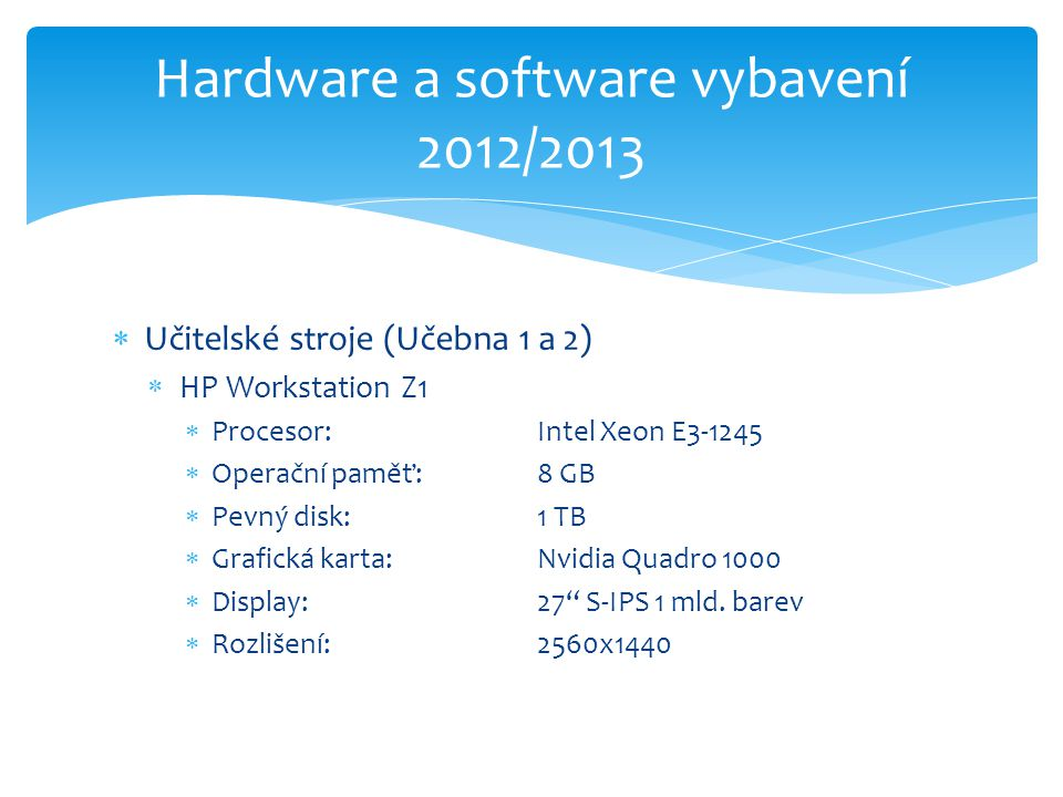  Učitelské stroje (Učebna 1 a 2)  HP Workstation Z1  Procesor: Intel Xeon E3-1245  Operační paměť: 8 GB  Pevný disk:1 TB  Grafická karta: Nvidia Quadro 1000  Display:27 S-IPS 1 mld.