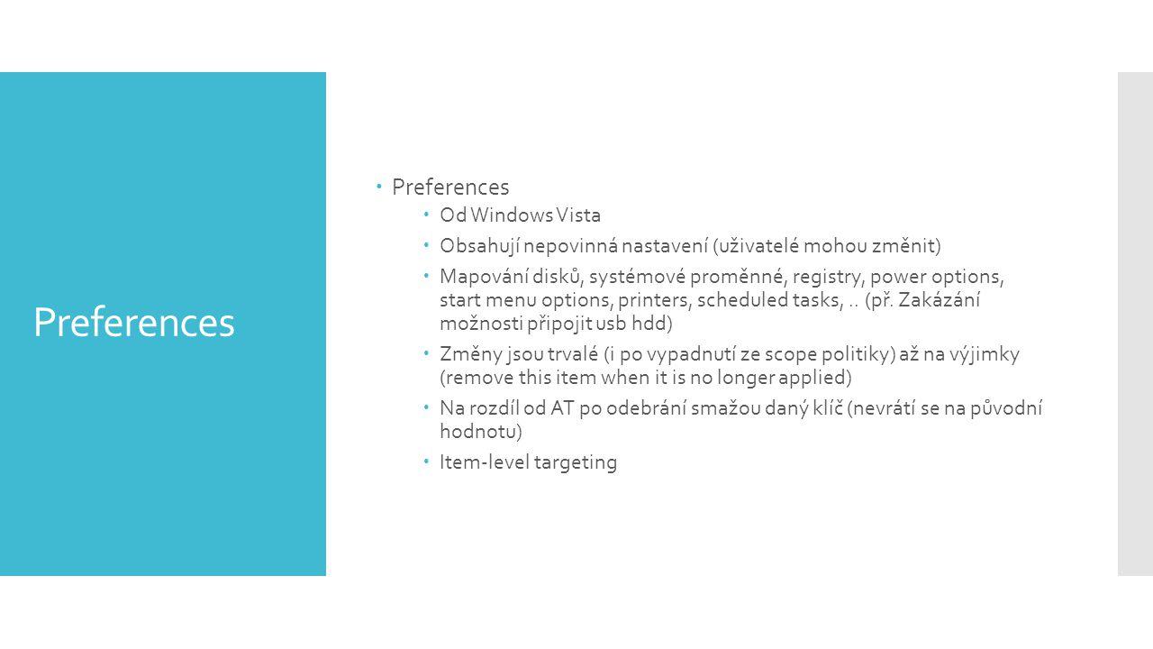 Preferences  Preferences  Od Windows Vista  Obsahují nepovinná nastavení (uživatelé mohou změnit)  Mapování disků, systémové proměnné, registry, power options, start menu options, printers, scheduled tasks,..