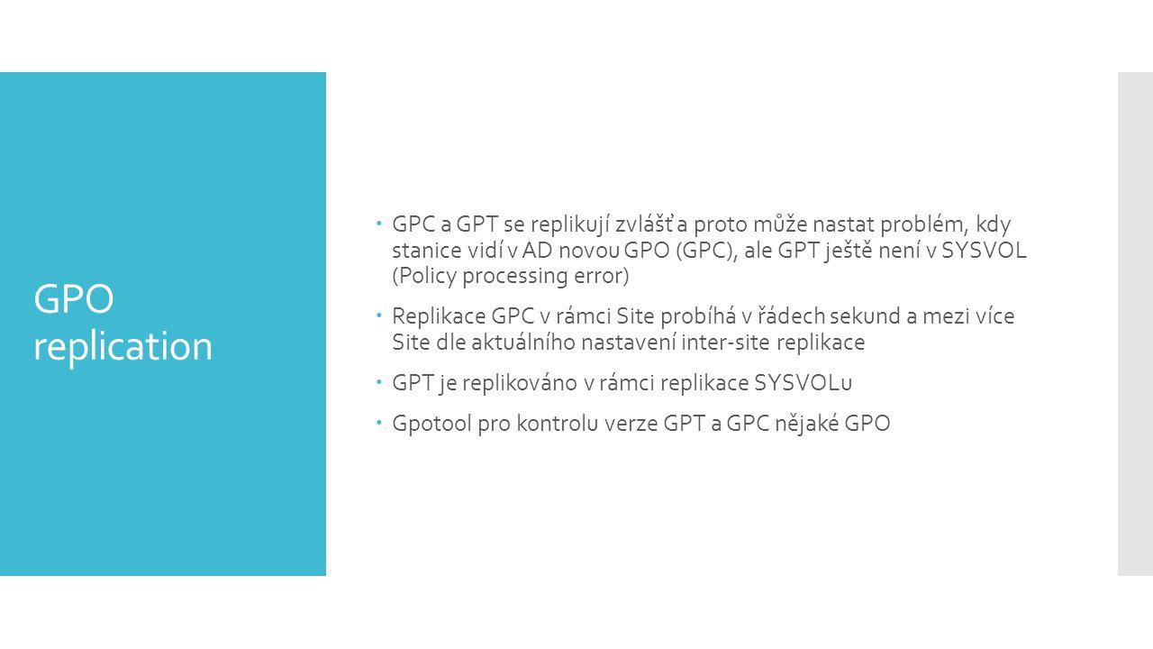 GPO replication  GPC a GPT se replikují zvlášť a proto může nastat problém, kdy stanice vidí v AD novou GPO (GPC), ale GPT ještě není v SYSVOL (Policy processing error)  Replikace GPC v rámci Site probíhá v řádech sekund a mezi více Site dle aktuálního nastavení inter-site replikace  GPT je replikováno v rámci replikace SYSVOLu  Gpotool pro kontrolu verze GPT a GPC nějaké GPO