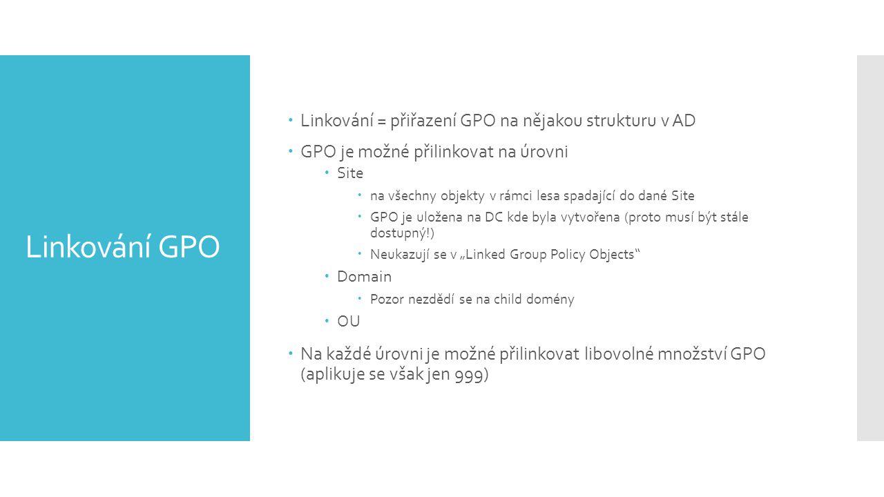 """Linkování GPO  Linkování = přiřazení GPO na nějakou strukturu v AD  GPO je možné přilinkovat na úrovni  Site  na všechny objekty v rámci lesa spadající do dané Site  GPO je uložena na DC kde byla vytvořena (proto musí být stále dostupný!)  Neukazují se v """"Linked Group Policy Objects  Domain  Pozor nezdědí se na child domény  OU  Na každé úrovni je možné přilinkovat libovolné množství GPO (aplikuje se však jen 999)"""