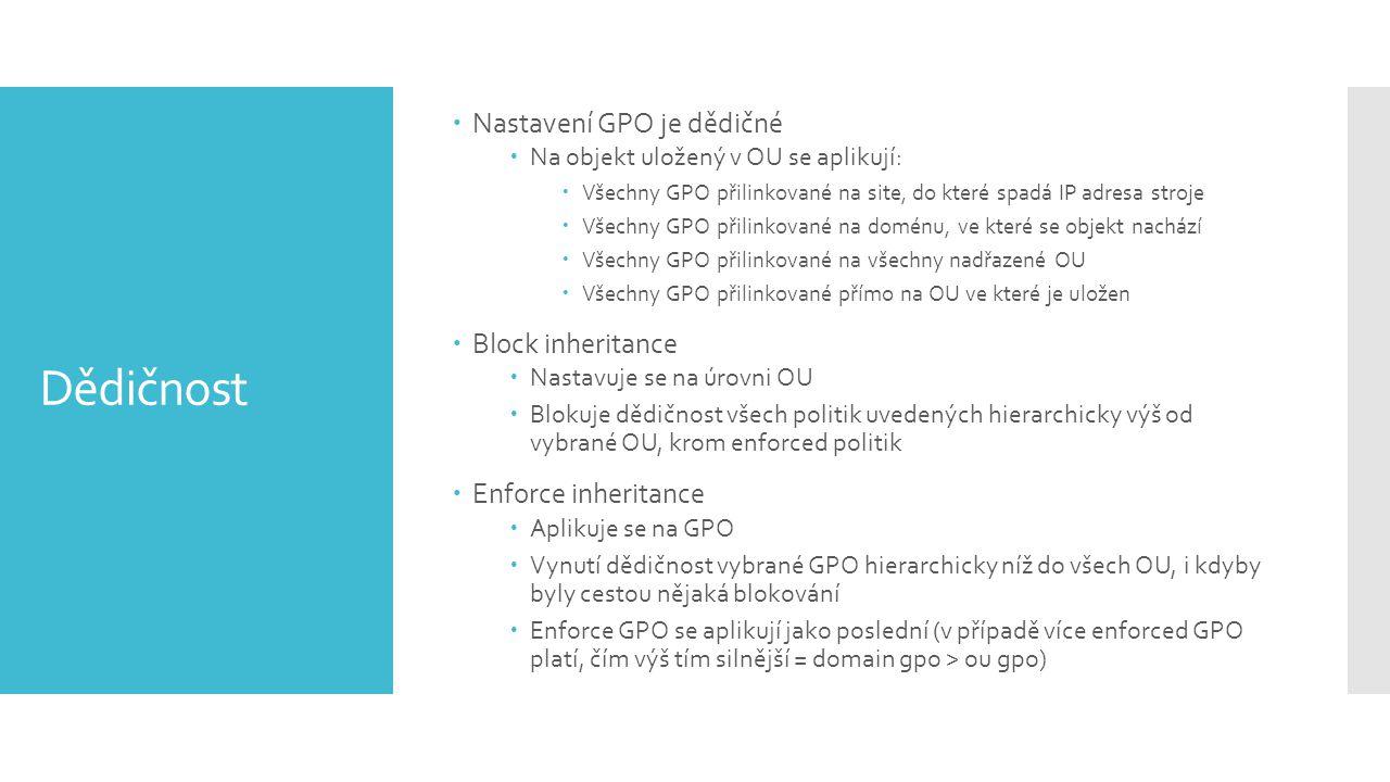 Dědičnost  Nastavení GPO je dědičné  Na objekt uložený v OU se aplikují:  Všechny GPO přilinkované na site, do které spadá IP adresa stroje  Všechny GPO přilinkované na doménu, ve které se objekt nachází  Všechny GPO přilinkované na všechny nadřazené OU  Všechny GPO přilinkované přímo na OU ve které je uložen  Block inheritance  Nastavuje se na úrovni OU  Blokuje dědičnost všech politik uvedených hierarchicky výš od vybrané OU, krom enforced politik  Enforce inheritance  Aplikuje se na GPO  Vynutí dědičnost vybrané GPO hierarchicky níž do všech OU, i kdyby byly cestou nějaká blokování  Enforce GPO se aplikují jako poslední (v případě více enforced GPO platí, čím výš tím silnější = domain gpo > ou gpo)