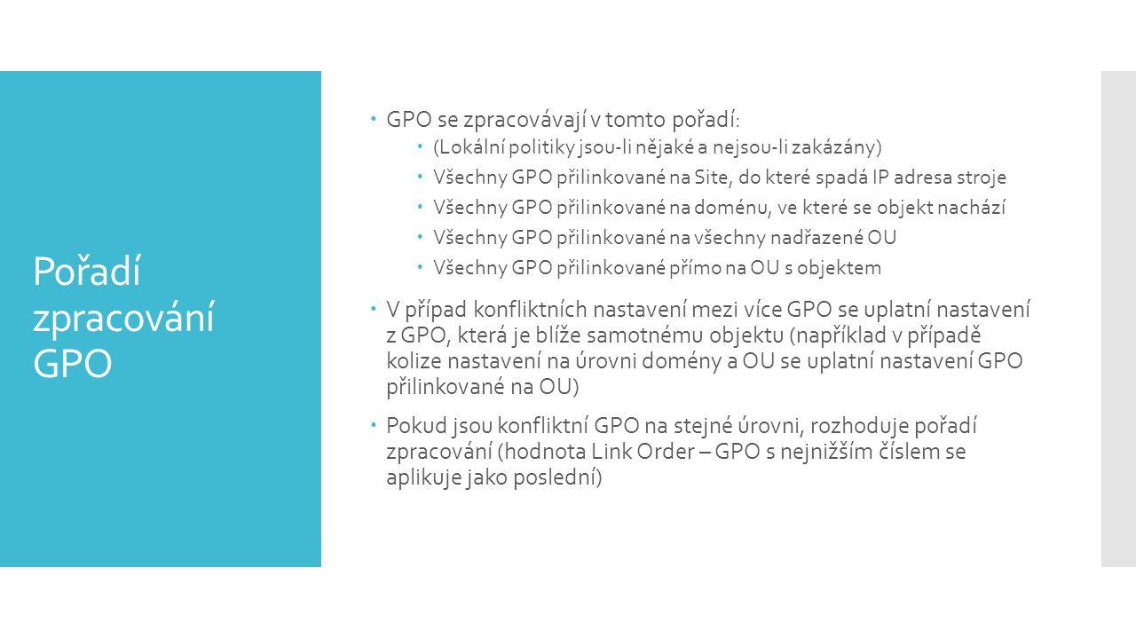 Pořadí zpracování GPO  GPO se zpracovávají v tomto pořadí:  (Lokální politiky jsou-li nějaké a nejsou-li zakázány)  Všechny GPO přilinkované na Sit